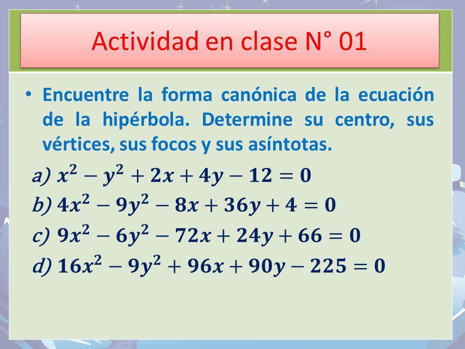 Actividad en clase N° 01 Encuentre la forma canónica de la ecuación de la hipérbola. Determine su centro, sus vértices, sus focos y sus asíntotas.