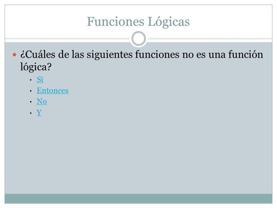 Funciones Lógicas ¿Cuáles de las siguientes funciones no es una función lógica Si Entonces No Y