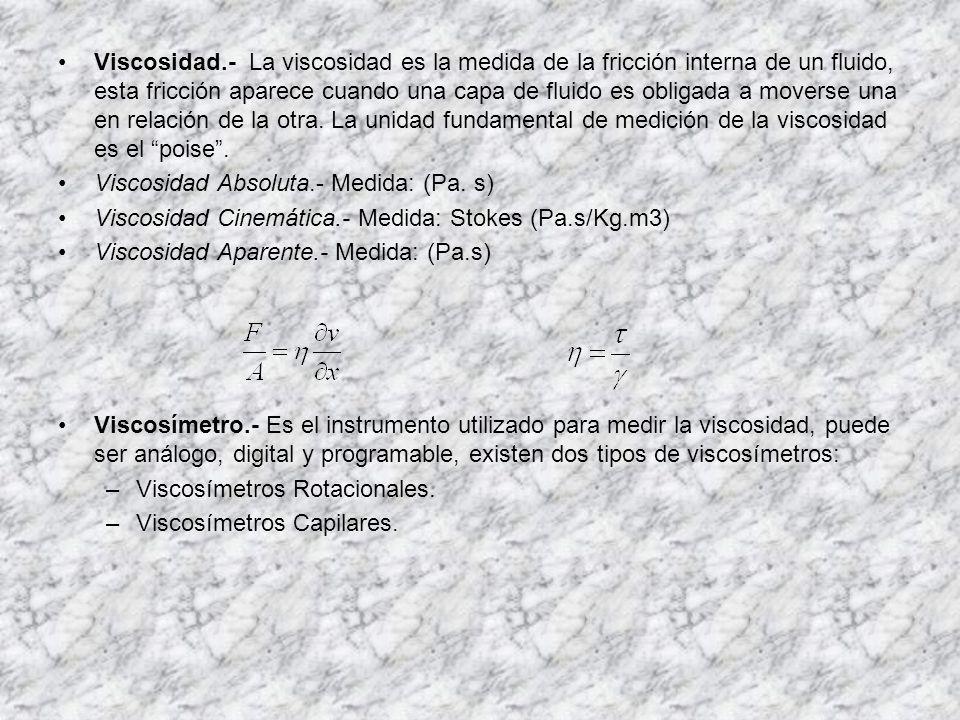Viscosidad.- La viscosidad es la medida de la fricción interna de un fluido, esta fricción aparece cuando una capa de fluido es obligada a moverse una en relación de la otra. La unidad fundamental de medición de la viscosidad es el poise .