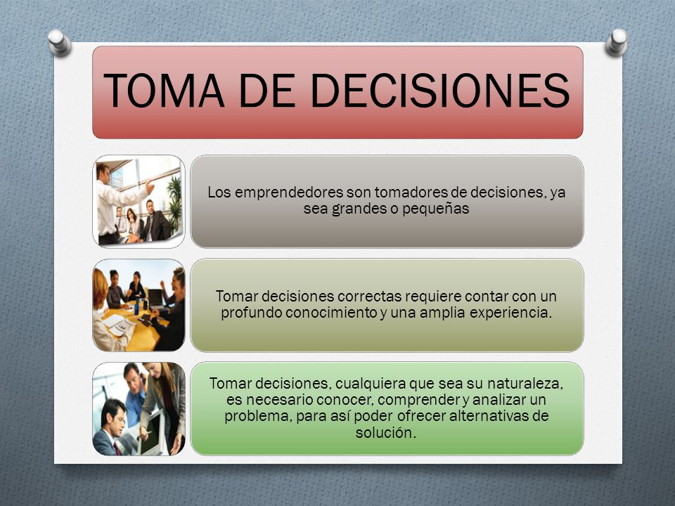 TOMA DE DECISIONES Los emprendedores son tomadores de decisiones, ya sea grandes o pequeñas.