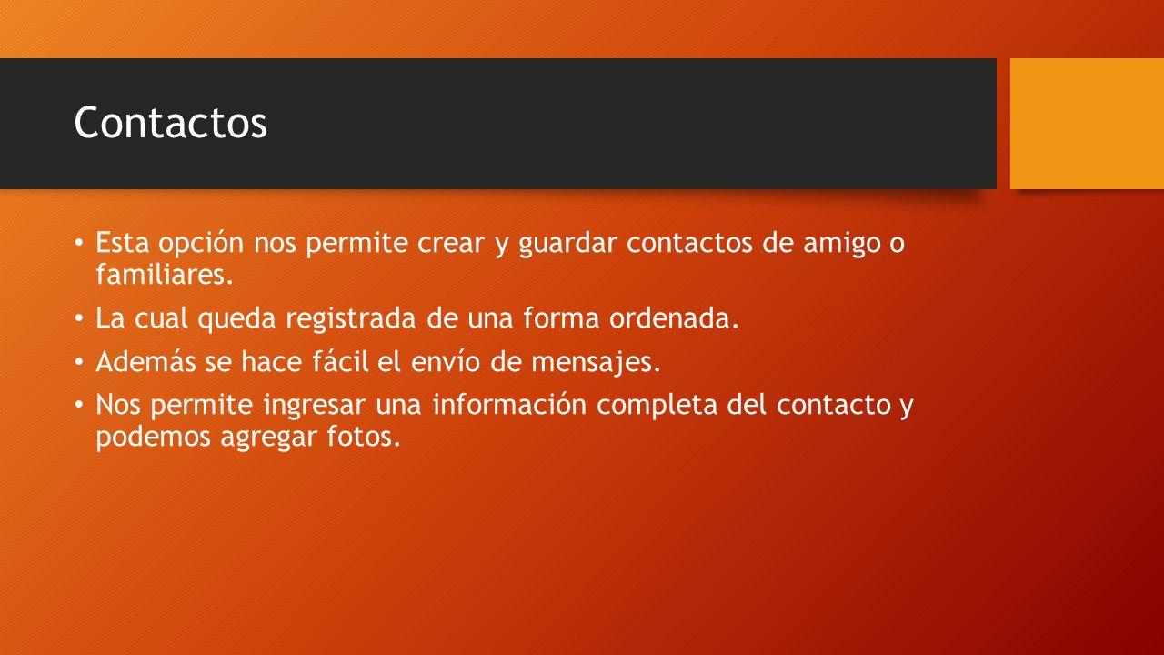 Contactos Esta opción nos permite crear y guardar contactos de amigo o familiares. La cual queda registrada de una forma ordenada.