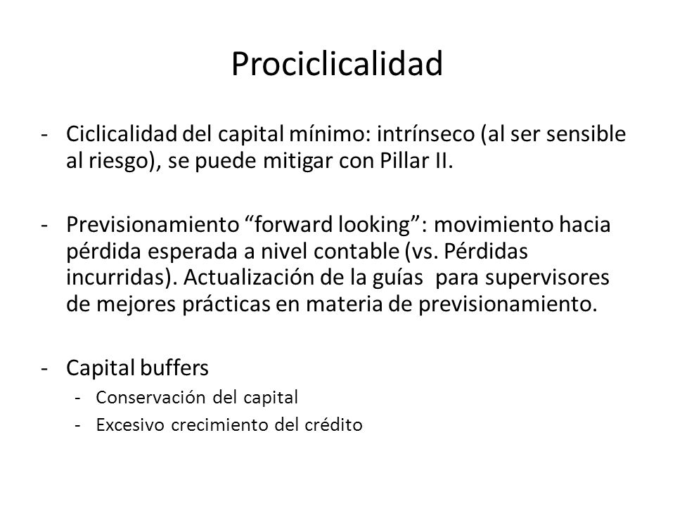 Prociclicalidad Ciclicalidad del capital mínimo: intrínseco (al ser sensible al riesgo), se puede mitigar con Pillar II.
