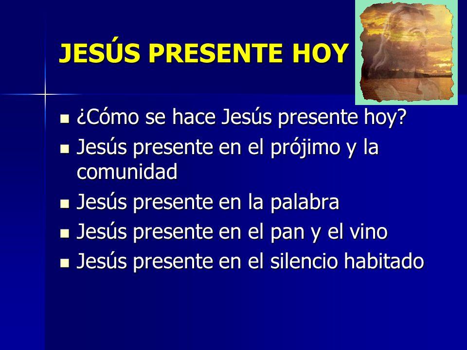 JESÚS PRESENTE HOY ¿Cómo se hace Jesús presente hoy