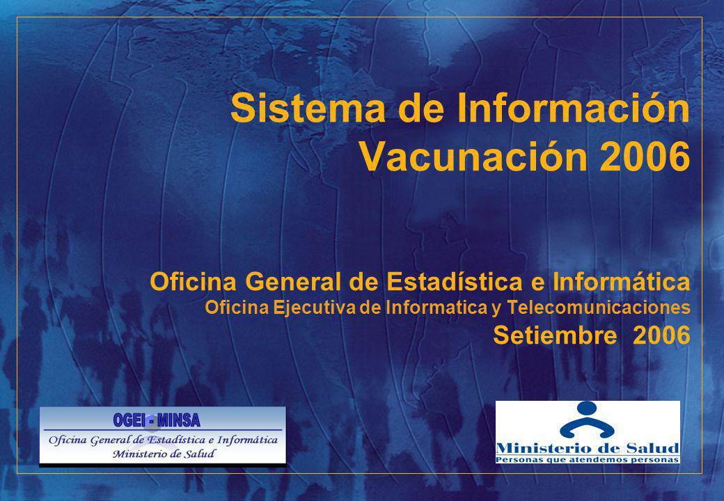 Sistema de Información Vacunación 2006 Oficina General de Estadística e Informática Oficina Ejecutiva de Informatica y Telecomunicaciones Setiembre 2006