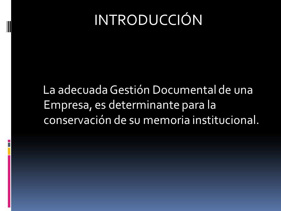 INTRODUCCIÓN La adecuada Gestión Documental de una Empresa, es determinante para la conservación de su memoria institucional.