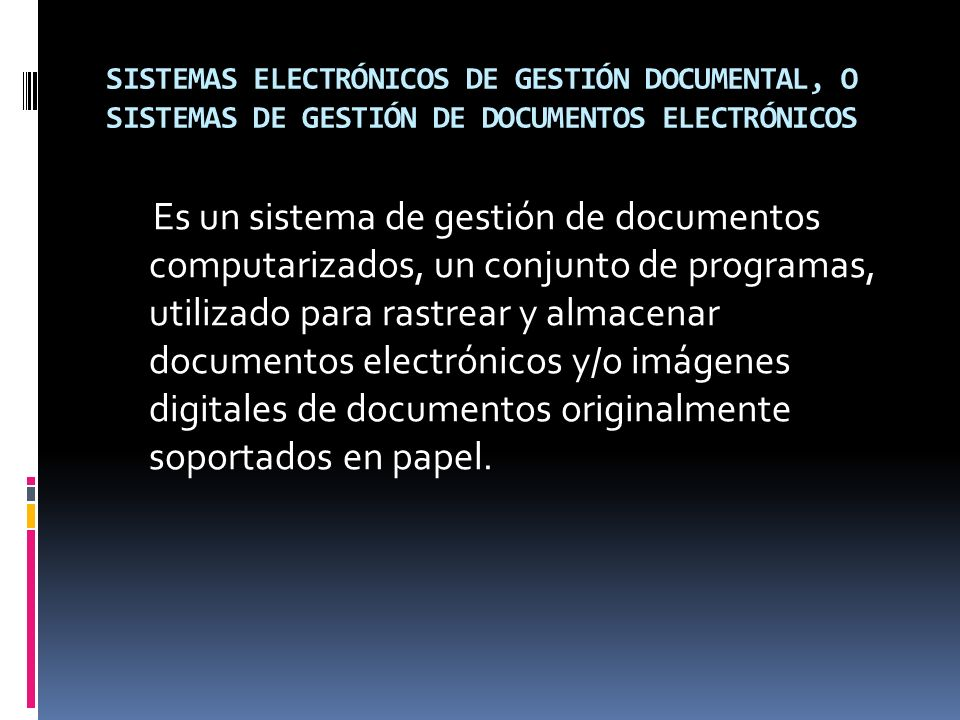 SISTEMAS ELECTRÓNICOS DE GESTIÓN DOCUMENTAL, O SISTEMAS DE GESTIÓN DE DOCUMENTOS ELECTRÓNICOS
