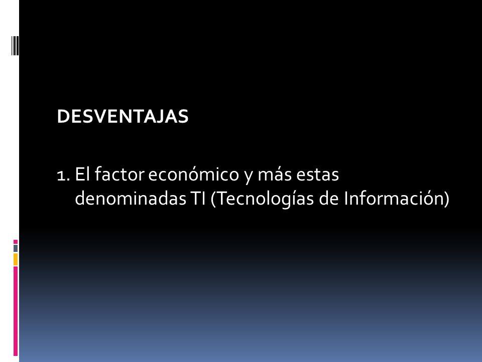 DESVENTAJAS 1. El factor económico y más estas denominadas TI (Tecnologías de Información)