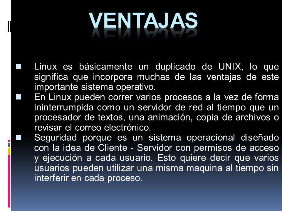 VENTAJAS Linux es básicamente un duplicado de UNIX, lo que significa que incorpora muchas de las ventajas de este importante sistema operativo.