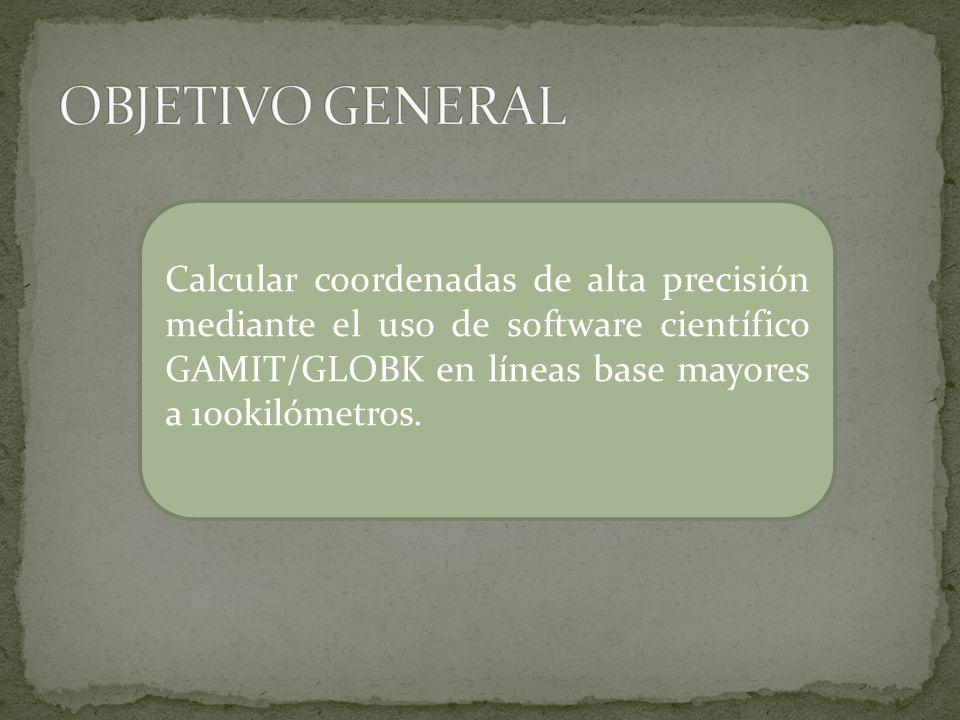OBJETIVO GENERAL Calcular coordenadas de alta precisión mediante el uso de software científico GAMIT/GLOBK en líneas base mayores a 100kilómetros.