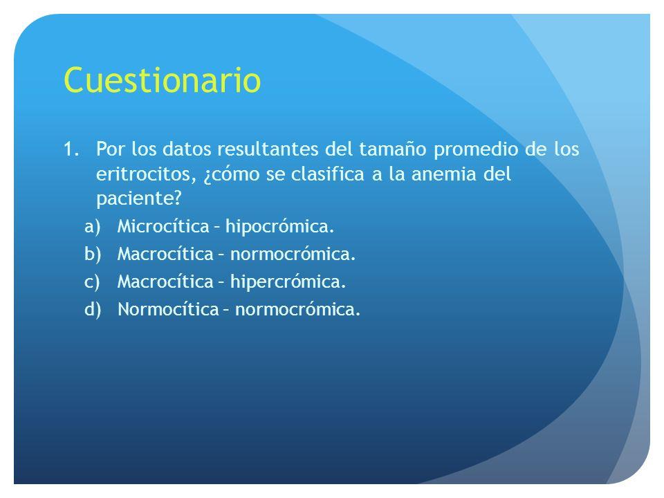 Cuestionario Por los datos resultantes del tamaño promedio de los eritrocitos, ¿cómo se clasifica a la anemia del paciente