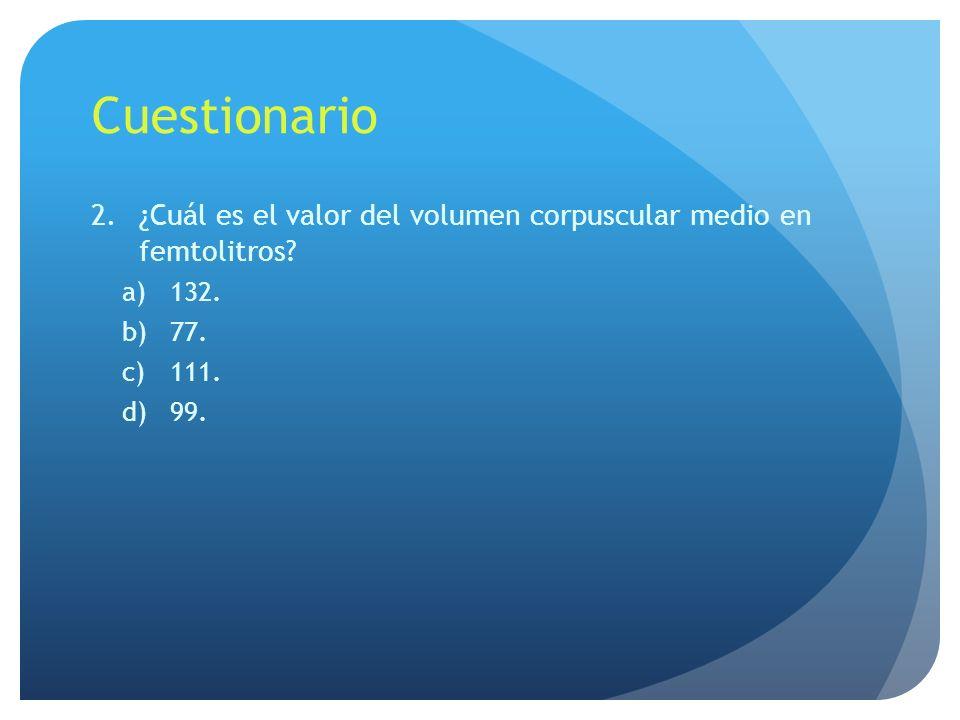 Cuestionario ¿Cuál es el valor del volumen corpuscular medio en femtolitros 132. 77. 111. 99.