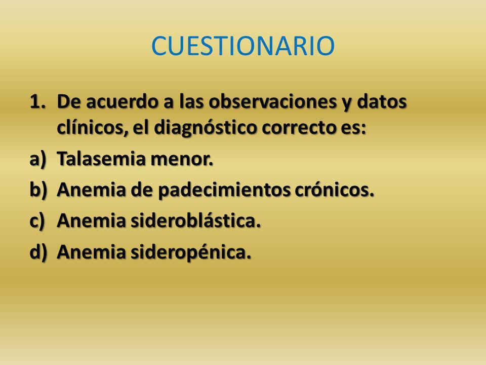 CUESTIONARIO De acuerdo a las observaciones y datos clínicos, el diagnóstico correcto es: Talasemia menor.