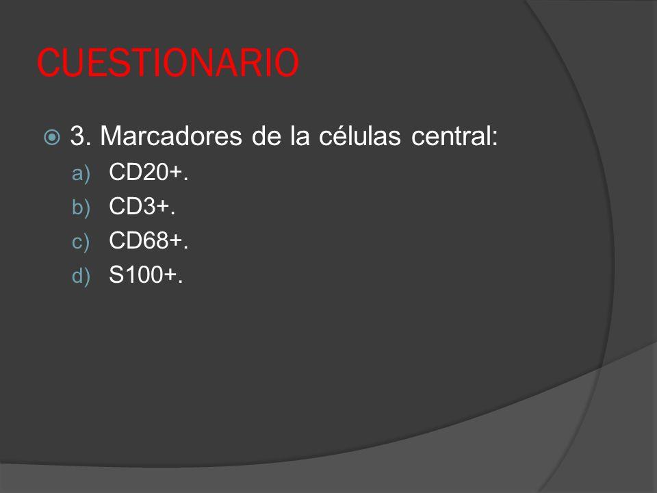 CUESTIONARIO 3. Marcadores de la células central: CD20+. CD3+. CD68+.