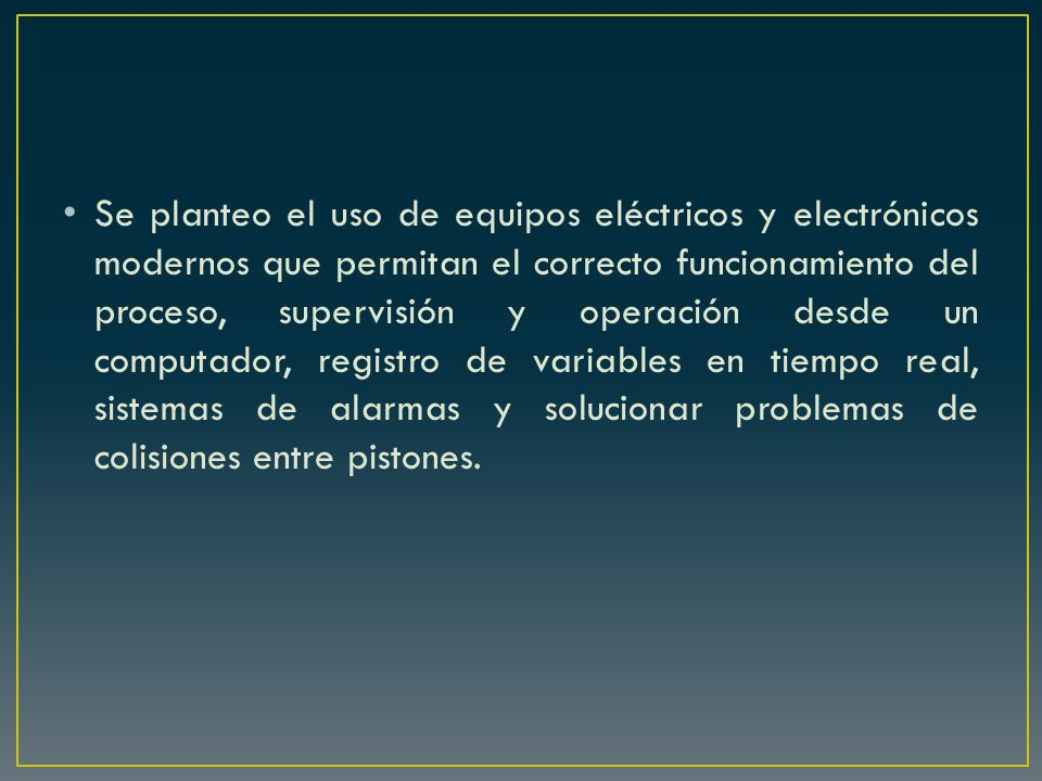 Se planteo el uso de equipos eléctricos y electrónicos modernos que permitan el correcto funcionamiento del proceso, supervisión y operación desde un computador, registro de variables en tiempo real, sistemas de alarmas y solucionar problemas de colisiones entre pistones.