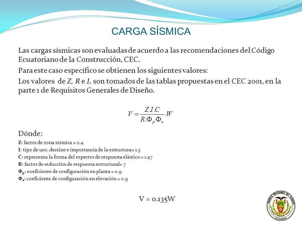 CARGA SÍSMICA Las cargas sísmicas son evaluadas de acuerdo a las recomendaciones del Código Ecuatoriano de la Construcción, CEC.