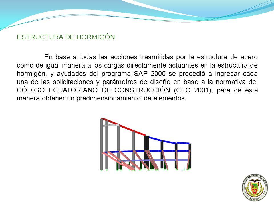 ESTRUCTURA DE HORMIGÓN En base a todas las acciones trasmitidas por la estructura de acero como de igual manera a las cargas directamente actuantes en la estructura de hormigón, y ayudados del programa SAP 2000 se procedió a ingresar cada una de las solicitaciones y parámetros de diseño en base a la normativa del CÓDIGO ECUATORIANO DE CONSTRUCCIÓN (CEC 2001), para de esta manera obtener un predimensionamiento de elementos.