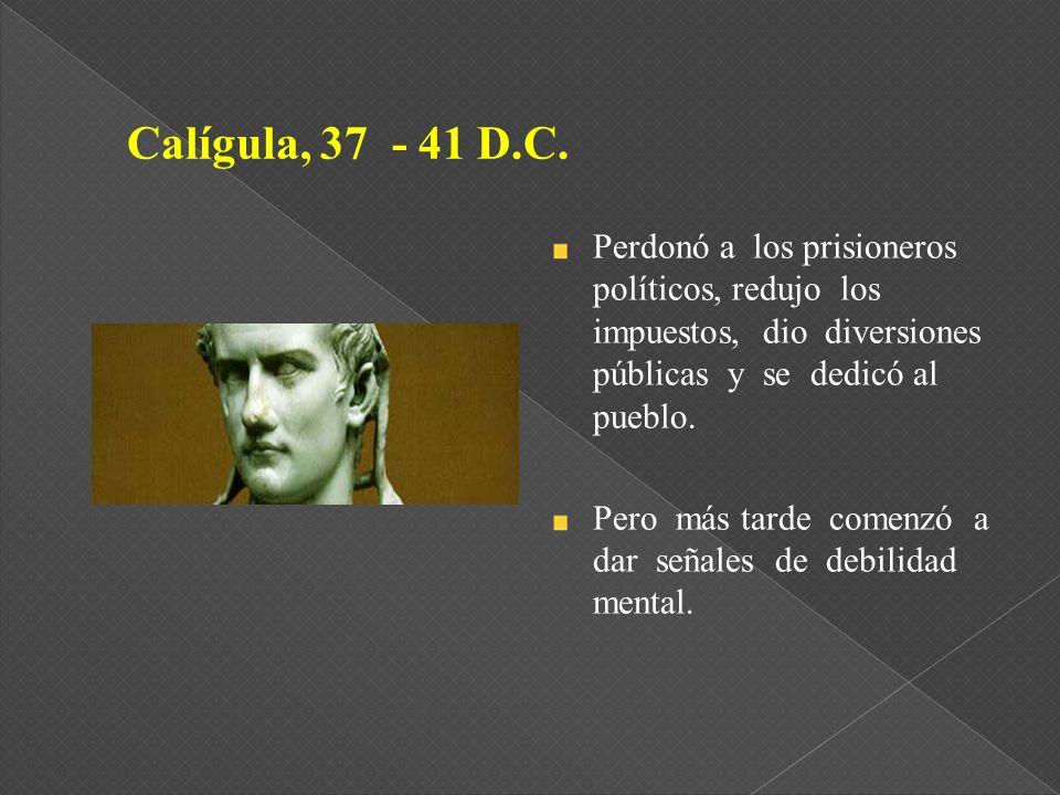 Calígula, 37 - 41 D.C. Perdonó a los prisioneros políticos, redujo los impuestos, dio diversiones públicas y se dedicó al pueblo.