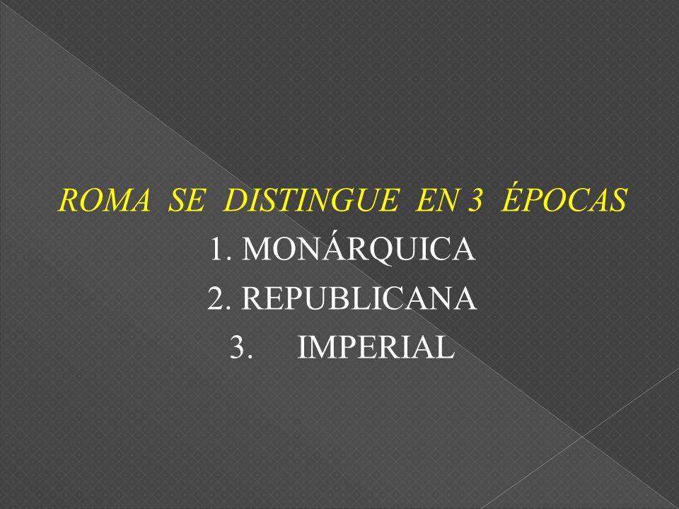 ROMA SE DISTINGUE EN 3 ÉPOCAS 1. MONÁRQUICA 2. REPUBLICANA 3. IMPERIAL