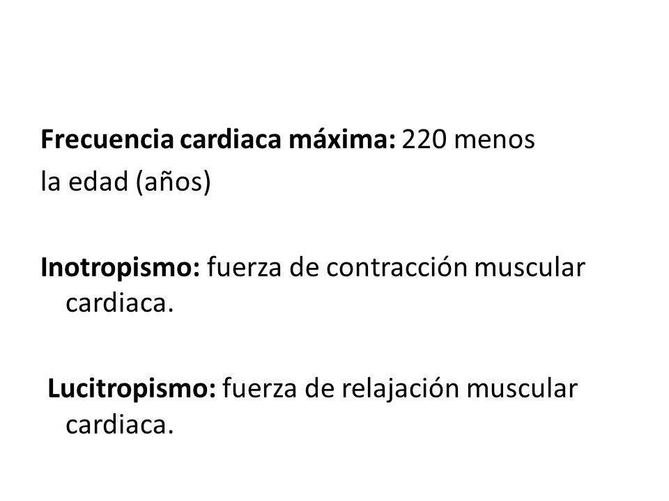 Frecuencia cardiaca máxima: 220 menos la edad (años) Inotropismo: fuerza de contracción muscular cardiaca.
