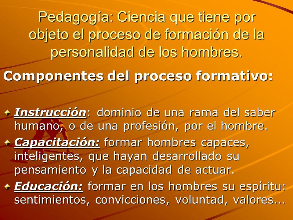 Pedagogía: Ciencia que tiene por objeto el proceso de formación de la personalidad de los hombres.