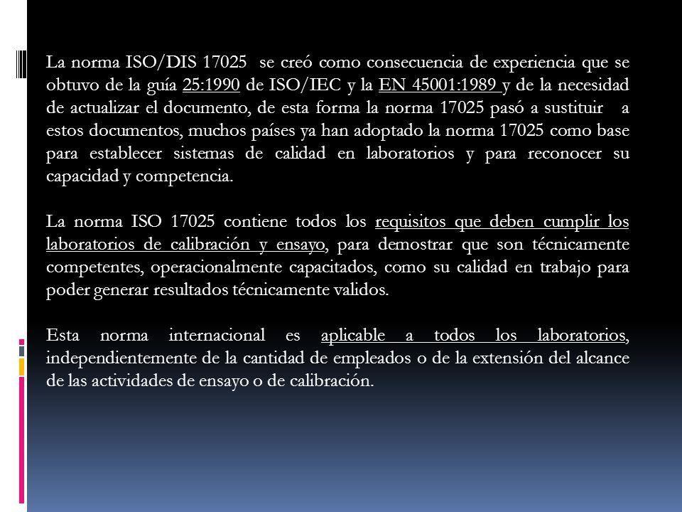 La norma ISO/DIS 17025 se creó como consecuencia de experiencia que se obtuvo de la guía 25:1990 de ISO/IEC y la EN 45001:1989 y de la necesidad de actualizar el documento, de esta forma la norma 17025 pasó a sustituir a estos documentos, muchos países ya han adoptado la norma 17025 como base para establecer sistemas de calidad en laboratorios y para reconocer su capacidad y competencia.