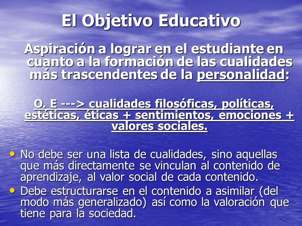 El Objetivo EducativoAspiración a lograr en el estudiante en cuanto a la formación de las cualidades más trascendentes de la personalidad: