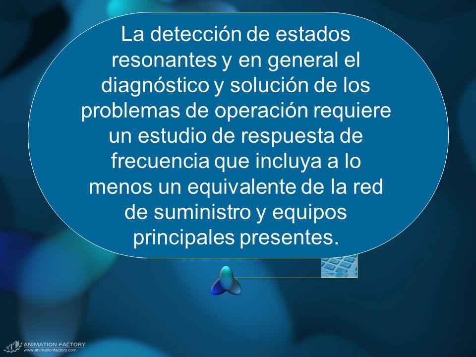 La detección de estados resonantes y en general el diagnóstico y solución de los problemas de operación requiere un estudio de respuesta de frecuencia que incluya a lo menos un equivalente de la red de suministro y equipos principales presentes.