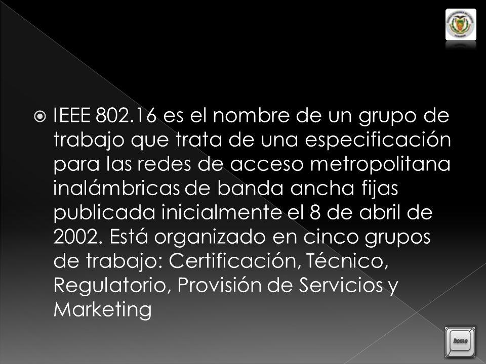 IEEE 802.16 es el nombre de un grupo de trabajo que trata de una especificación para las redes de acceso metropolitana inalámbricas de banda ancha fijas publicada inicialmente el 8 de abril de 2002.