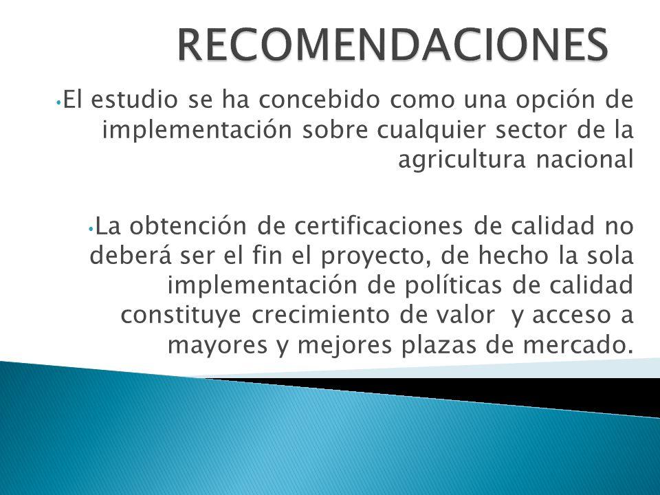 RECOMENDACIONES El estudio se ha concebido como una opción de implementación sobre cualquier sector de la agricultura nacional.