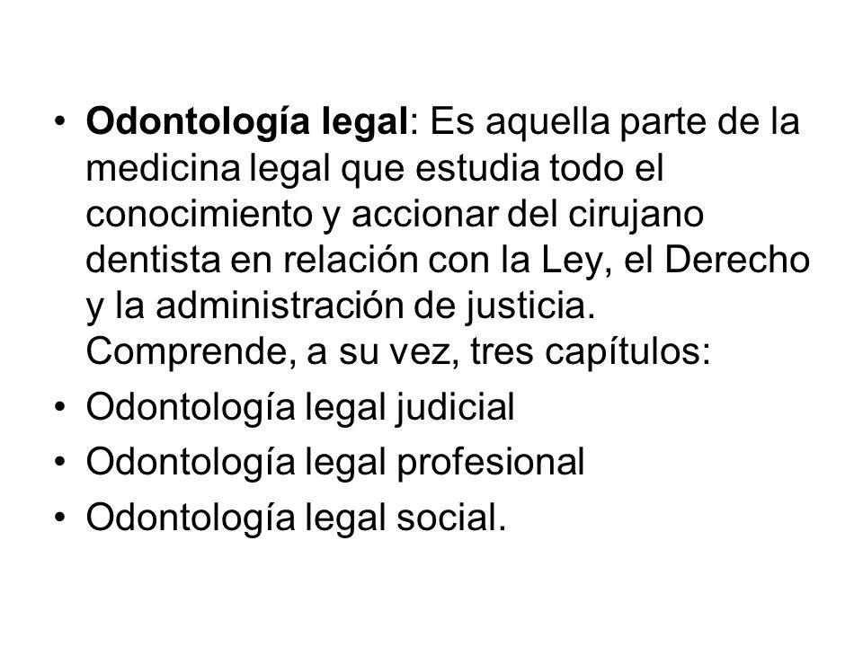 Odontología legal: Es aquella parte de la medicina legal que estudia todo el conocimiento y accionar del cirujano dentista en relación con la Ley, el Derecho y la administración de justicia. Comprende, a su vez, tres capítulos: