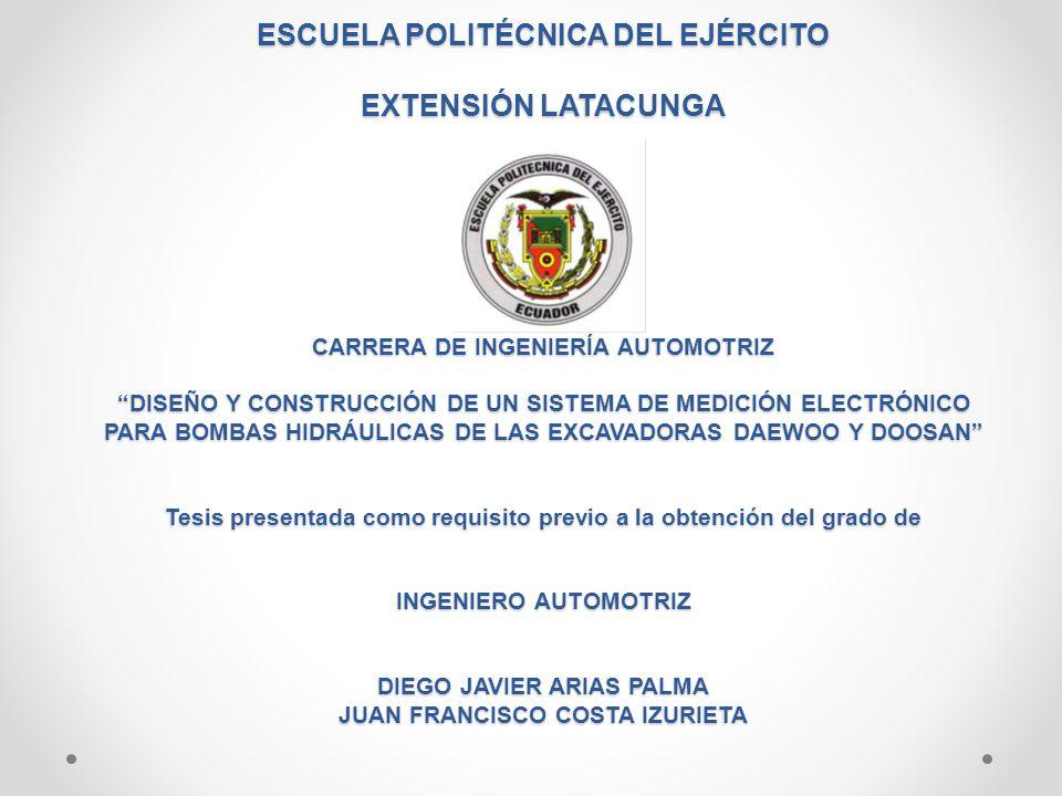 ESCUELA POLITÉCNICA DEL EJÉRCITO EXTENSIÓN LATACUNGA CARRERA DE INGENIERÍA AUTOMOTRIZ DISEÑO Y CONSTRUCCIÓN DE UN SISTEMA DE MEDICIÓN ELECTRÓNICO PARA BOMBAS HIDRÁULICAS DE LAS EXCAVADORAS DAEWOO Y DOOSAN Tesis presentada como requisito previo a la obtención del grado de INGENIERO AUTOMOTRIZ DIEGO JAVIER ARIAS PALMA JUAN FRANCISCO COSTA IZURIETA