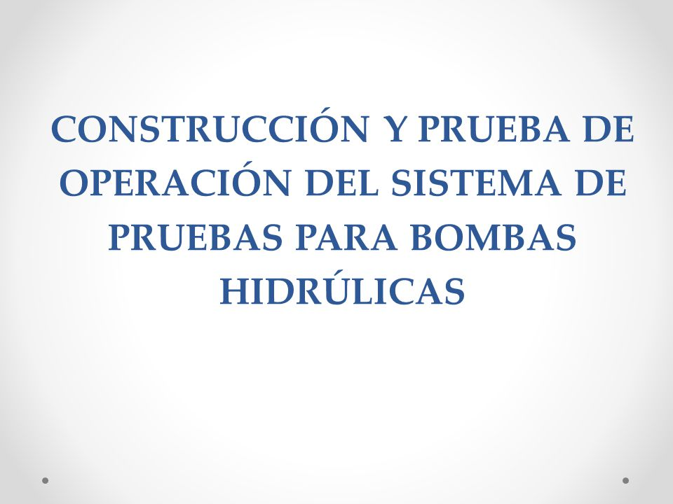 CONSTRUCCIÓN Y PRUEBA DE OPERACIÓN DEL SISTEMA DE PRUEBAS PARA BOMBAS HIDRÚLICAS