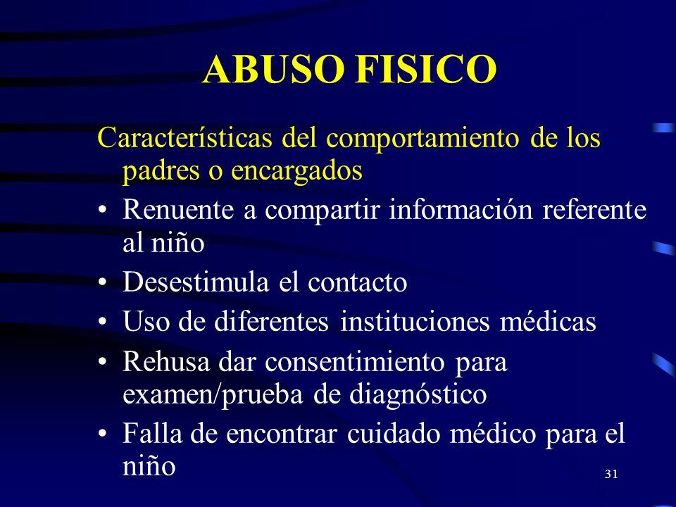 ABUSO FISICO Características del comportamiento de los padres o encargados. Renuente a compartir información referente al niño.