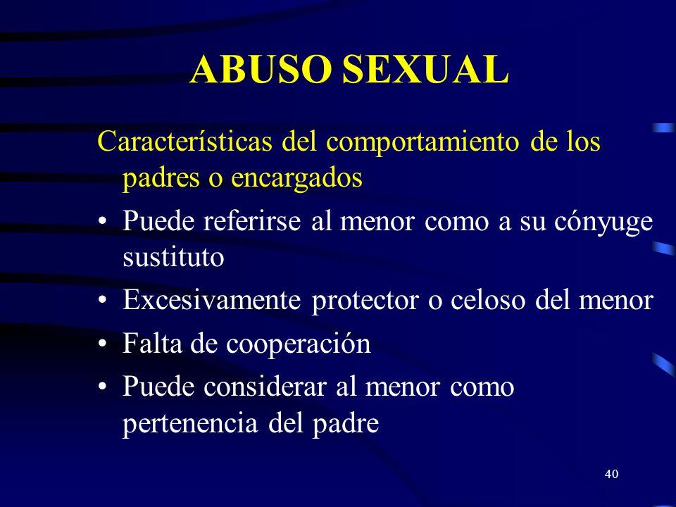 ABUSO SEXUAL Características del comportamiento de los padres o encargados. Puede referirse al menor como a su cónyuge sustituto.