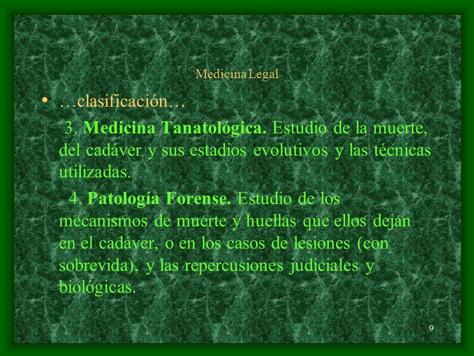 Medicina Legal …clasificación… 3. Medicina Tanatológica. Estudio de la muerte, del cadáver y sus estadios evolutivos y las técnicas utilizadas.