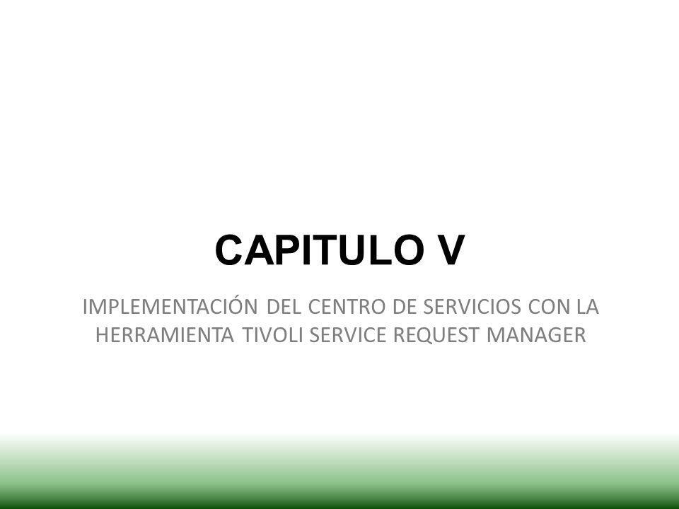 CAPITULO V IMPLEMENTACIÓN DEL CENTRO DE SERVICIOS CON LA HERRAMIENTA TIVOLI SERVICE REQUEST MANAGER