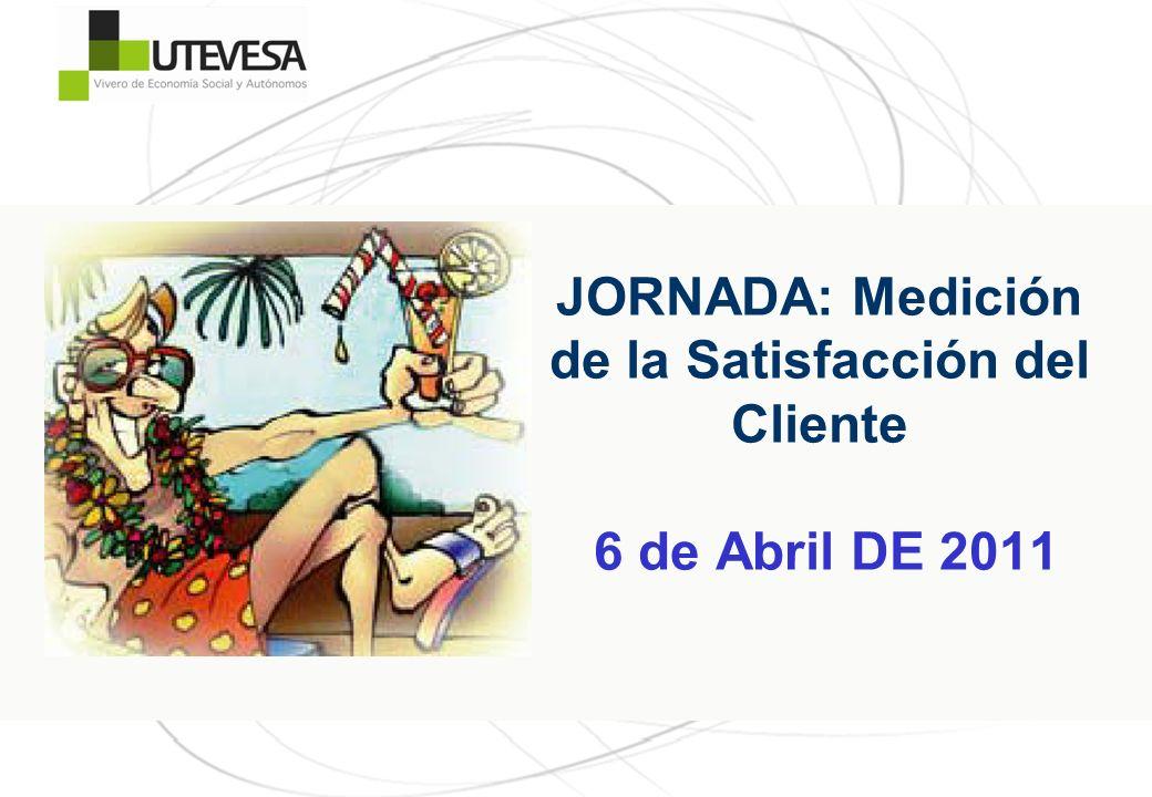 JORNADA: Medición de la Satisfacción del Cliente 6 de Abril DE 2011
