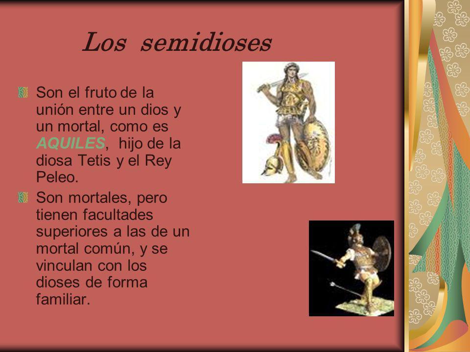 Los semidiosesSon el fruto de la unión entre un dios y un mortal, como es AQUILES, hijo de la diosa Tetis y el Rey Peleo.