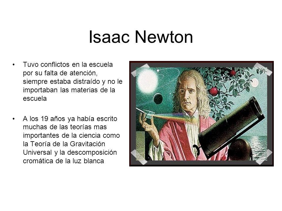 Isaac Newton Tuvo conflictos en la escuela por su falta de atención, siempre estaba distraído y no le importaban las materias de la escuela.
