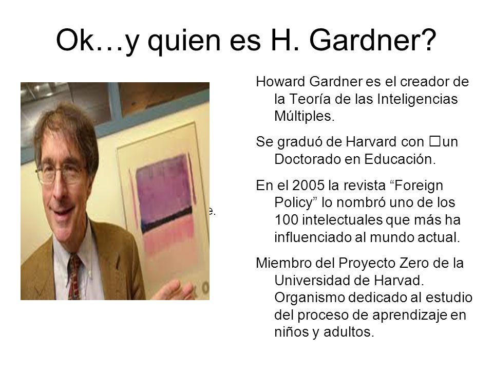 Ok…y quien es H. Gardner Howard Gardner es el creador de la Teoría de las Inteligencias Múltiples.