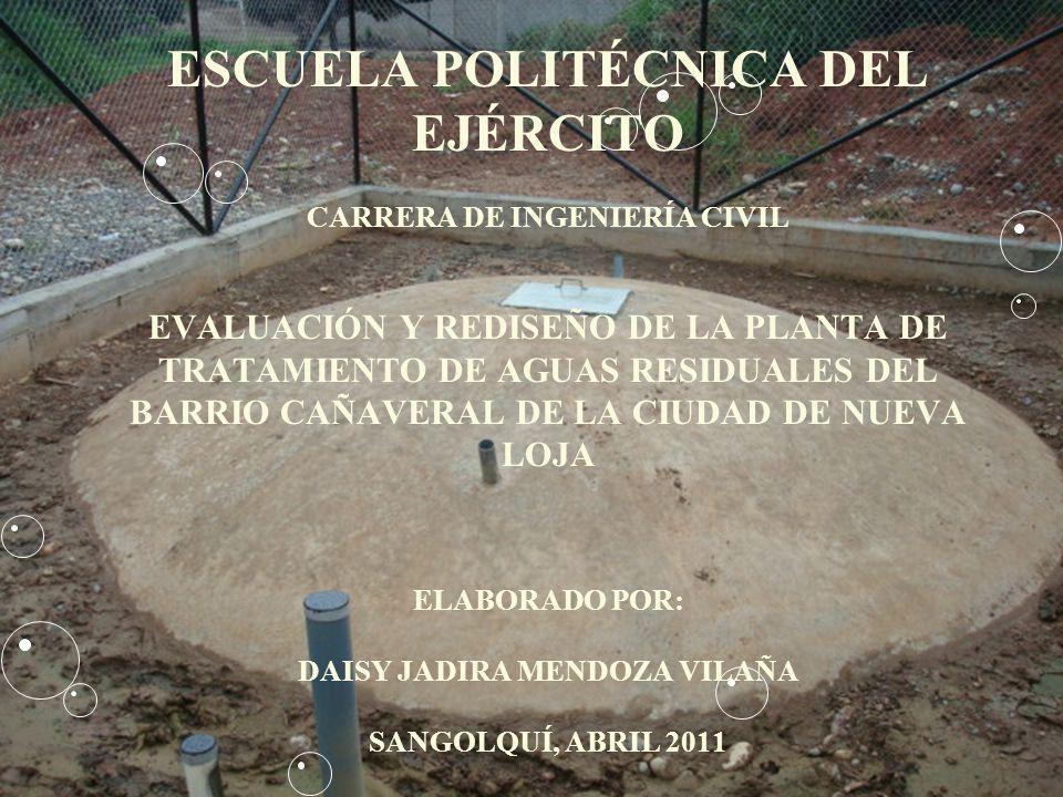 ESCUELA POLITÉCNICA DEL EJÉRCITO CARRERA DE INGENIERÍA CIVIL EVALUACIÓN Y REDISEÑO DE LA PLANTA DE TRATAMIENTO DE AGUAS RESIDUALES DEL BARRIO CAÑAVERAL DE LA CIUDAD DE NUEVA LOJA ELABORADO POR: DAISY JADIRA MENDOZA VILAÑA SANGOLQUÍ, ABRIL 2011