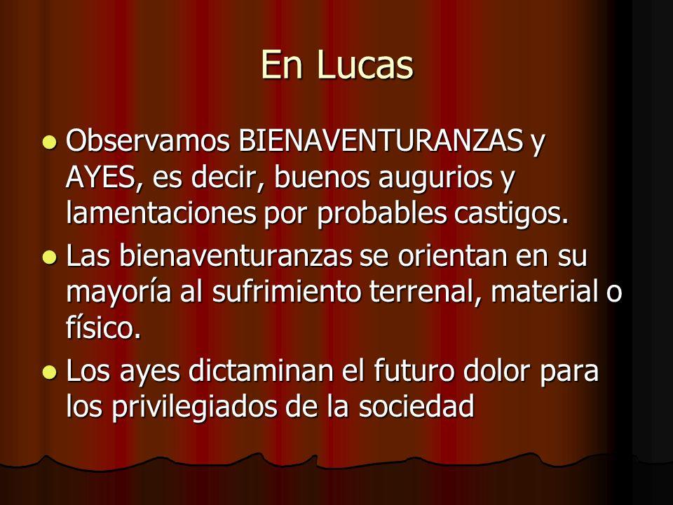 En Lucas Observamos BIENAVENTURANZAS y AYES, es decir, buenos augurios y lamentaciones por probables castigos.