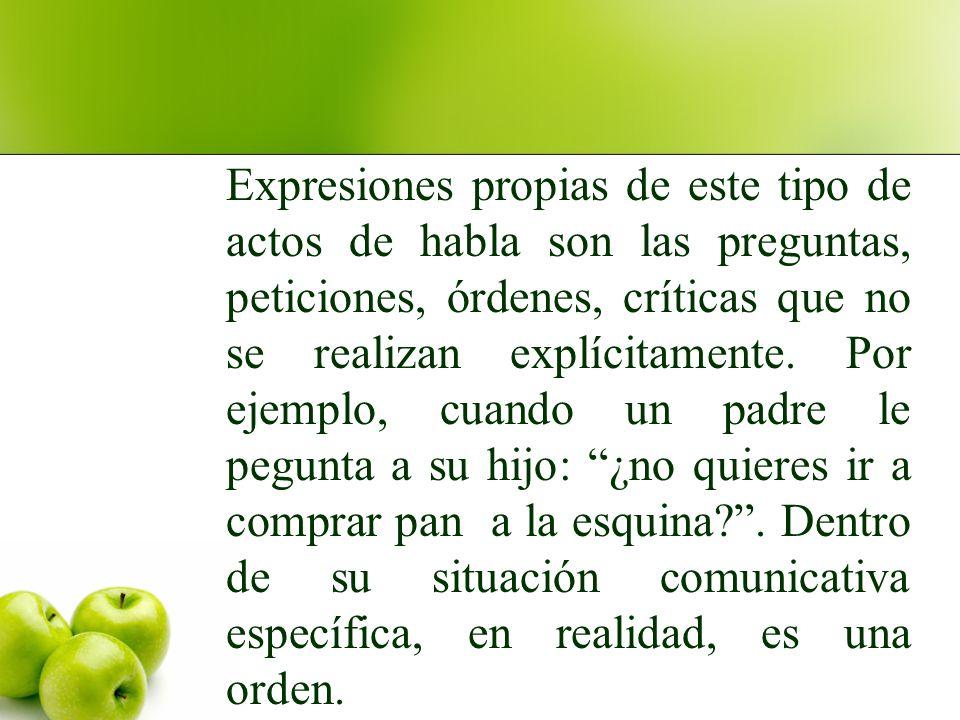 Expresiones propias de este tipo de actos de habla son las preguntas, peticiones, órdenes, críticas que no se realizan explícitamente.