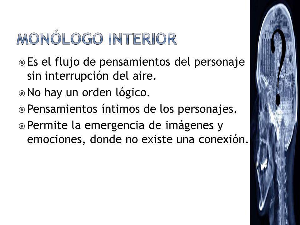 MONÓLOGO INTERIOR Es el flujo de pensamientos del personaje sin interrupción del aire. No hay un orden lógico.