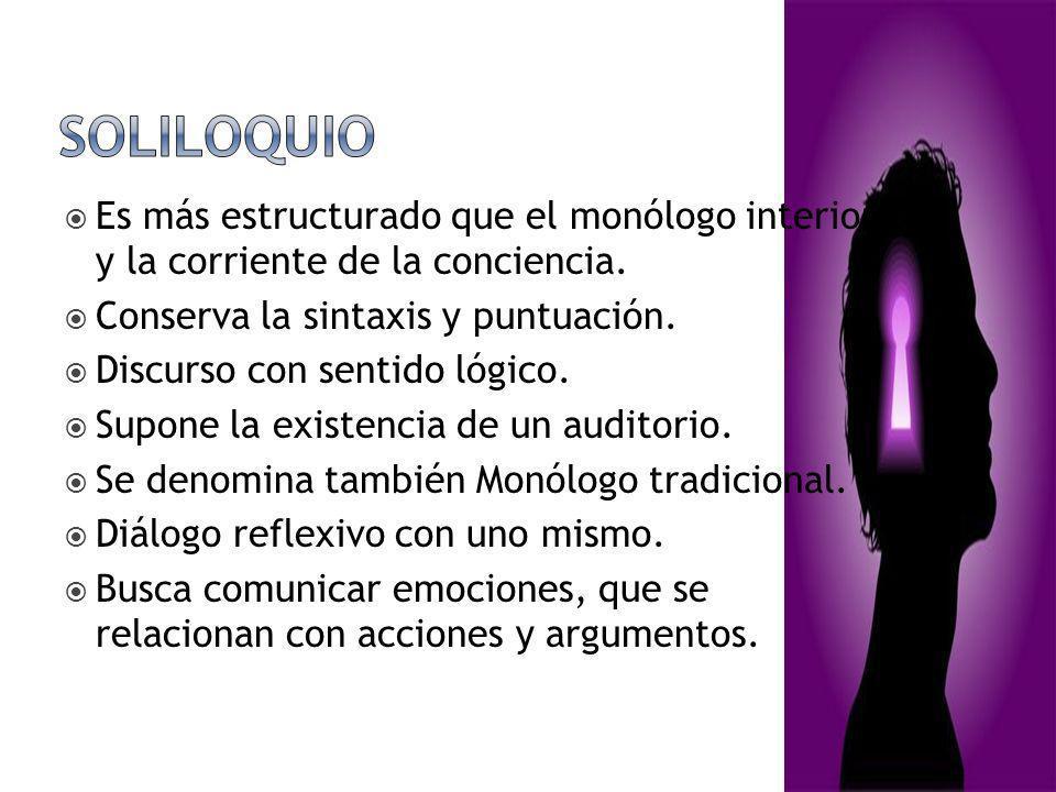 Soliloquio Es más estructurado que el monólogo interior y la corriente de la conciencia. Conserva la sintaxis y puntuación.