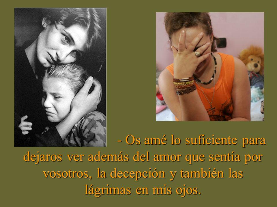 - Os amé lo suficiente para dejaros ver además del amor que sentía por vosotros, la decepción y también las lágrimas en mis ojos.