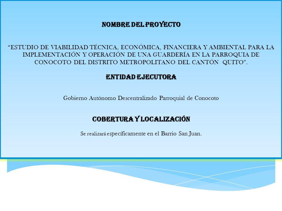 NOMBRE DEL PROYECTO ESTUDIO DE VIABILIDAD TÉCNICA, ECONÓMICA, FINANCIERA Y AMBIENTAL PARA LA IMPLEMENTACIÓN Y OPERACIÓN DE UNA GUARDERÍA EN LA PARROQUIA DE CONOCOTO DEL DISTRITO METROPOLITANO DEL CANTÓN QUITO .