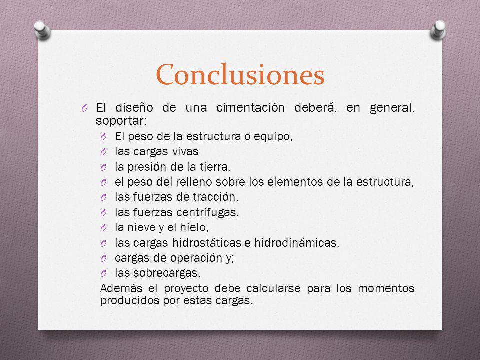 Conclusiones El diseño de una cimentación deberá, en general, soportar: El peso de la estructura o equipo,