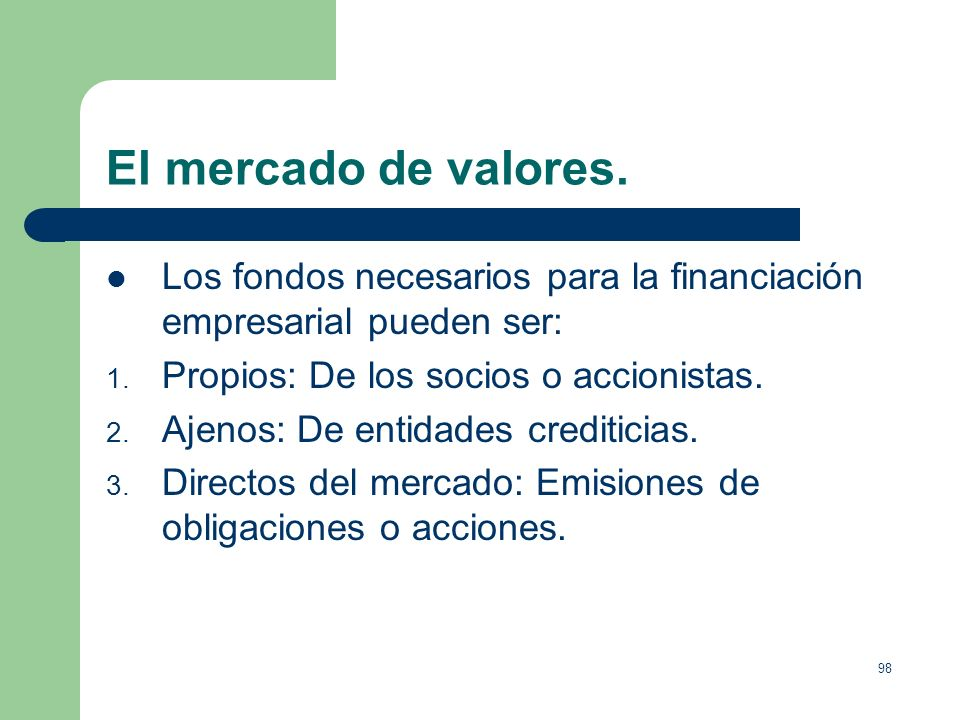 El mercado de valores.Los fondos necesarios para la financiación empresarial pueden ser: Propios: De los socios o accionistas.