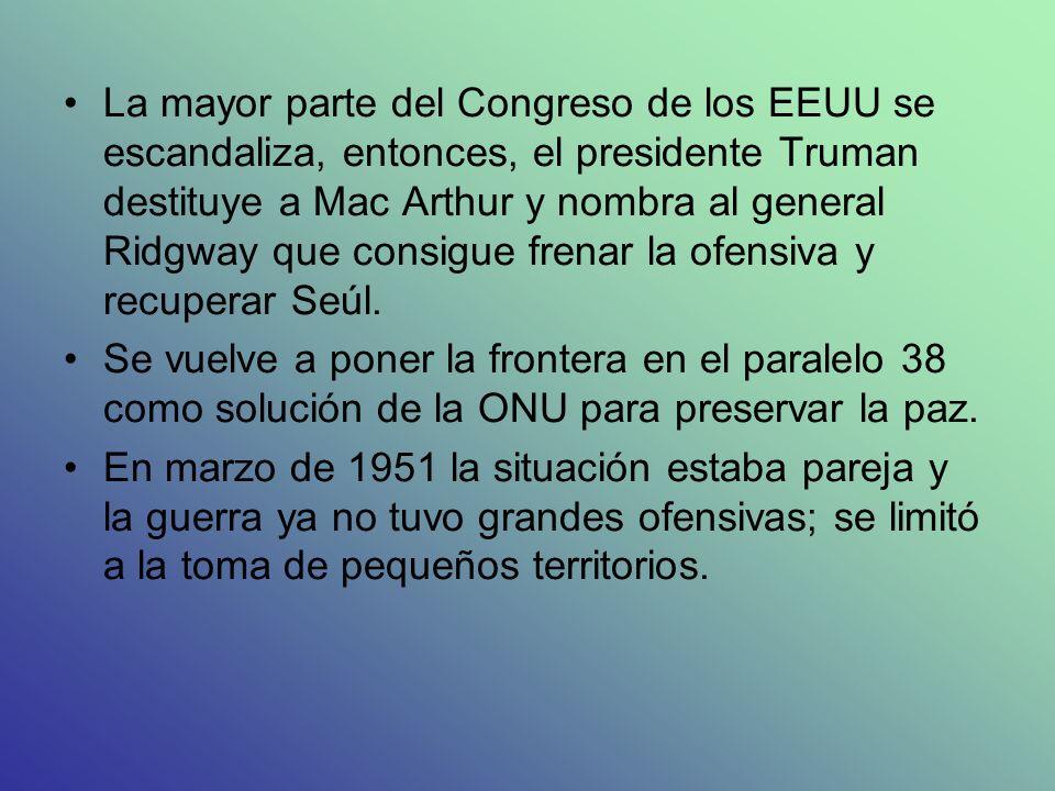 La mayor parte del Congreso de los EEUU se escandaliza, entonces, el presidente Truman destituye a Mac Arthur y nombra al general Ridgway que consigue frenar la ofensiva y recuperar Seúl.